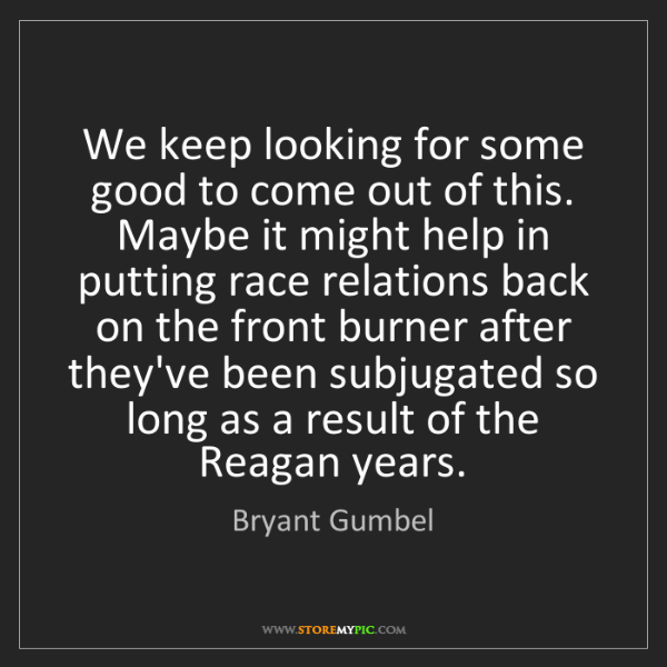 Bryant Gumbel: We keep looking for some good to come out of this. Maybe...