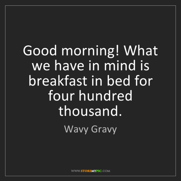 Wavy Gravy: Good morning! What we have in mind is breakfast in bed...