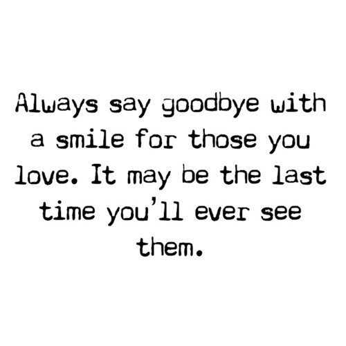 Always say goobye with a smile for those you love