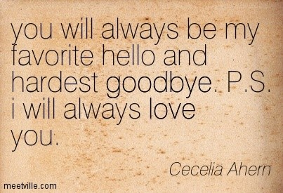 You will always be my favorite hellow and hardest good bye ps i will always love you