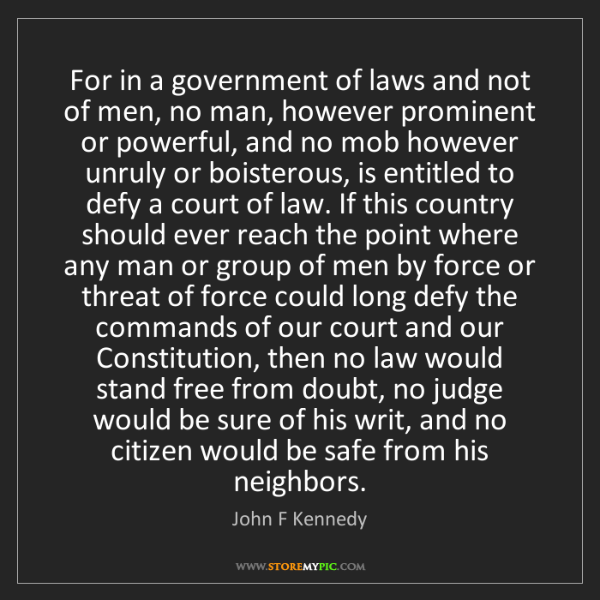 John F Kennedy: For in a government of laws and not of men, no man, however...