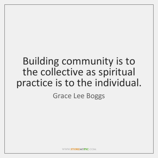 Building community is to the collective as spiritual practice is to the ...