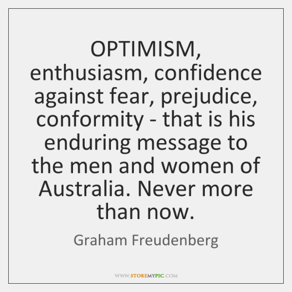 OPTIMISM, enthusiasm, confidence against fear, prejudice, conformity - that is his enduring ...