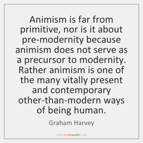 Animism is far from primitive, nor is it about pre-modernity because animism ...