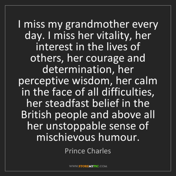Prince Charles: I miss my grandmother every day. I miss her vitality,...
