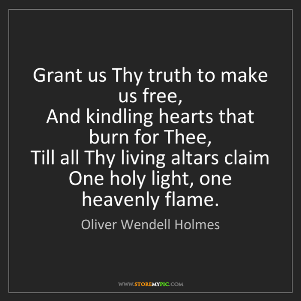 Oliver Wendell Holmes: Grant us Thy truth to make us free,   And kindling hearts...