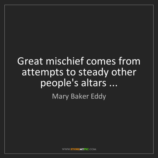 Mary Baker Eddy: Great mischief comes from attempts to steady other people's...