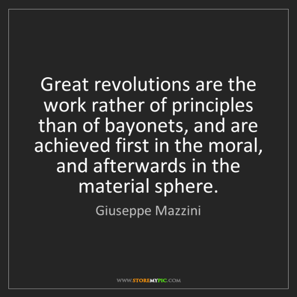Giuseppe Mazzini: Great revolutions are the work rather of principles than...
