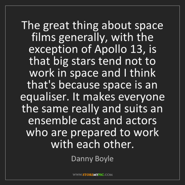 Danny Boyle: The great thing about space films generally, with the...