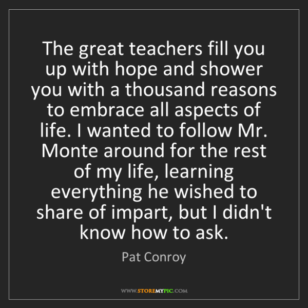 Pat Conroy: The great teachers fill you up with hope and shower you...