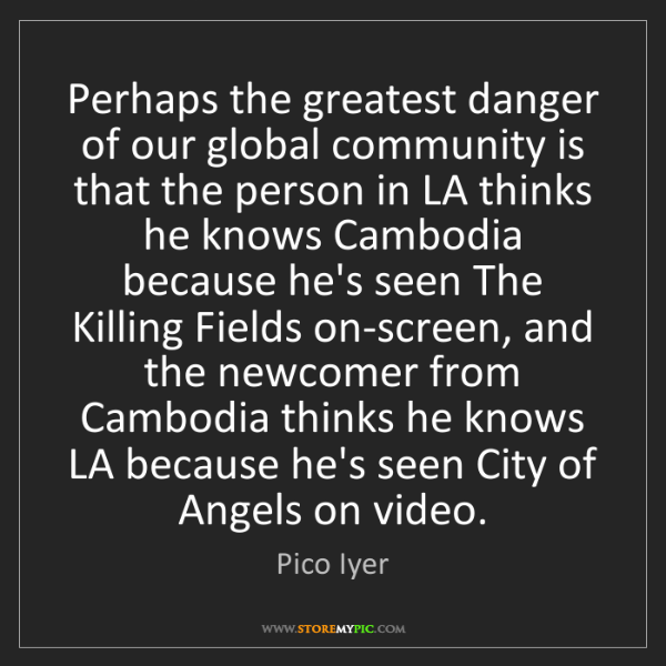 Pico Iyer: Perhaps the greatest danger of our global community is...