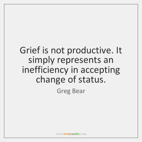 Grief is not productive. It simply represents an inefficiency in accepting change ...