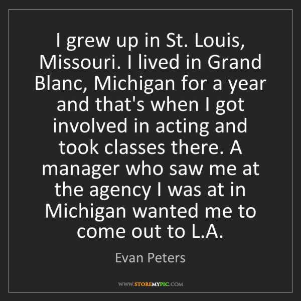 Evan Peters: I grew up in St. Louis, Missouri. I lived in Grand Blanc,...