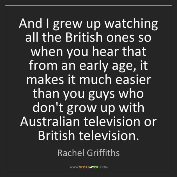 Rachel Griffiths: And I grew up watching all the British ones so when you...