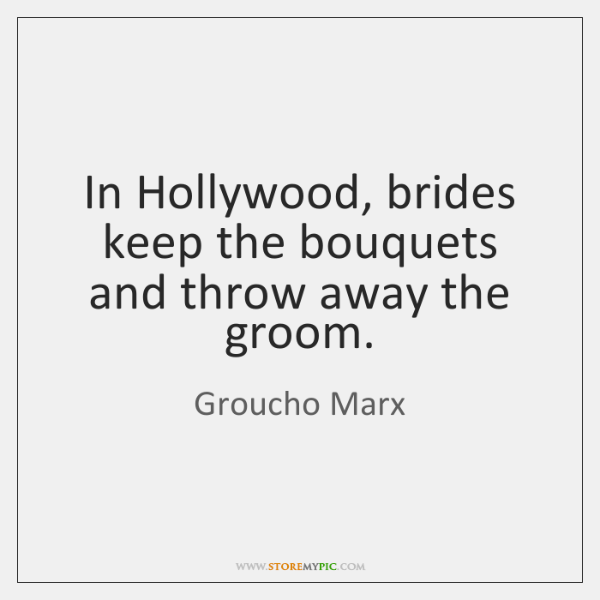 In Hollywood, brides keep the bouquets and throw away the groom.