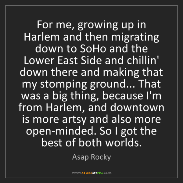 Asap Rocky: For me, growing up in Harlem and then migrating down...