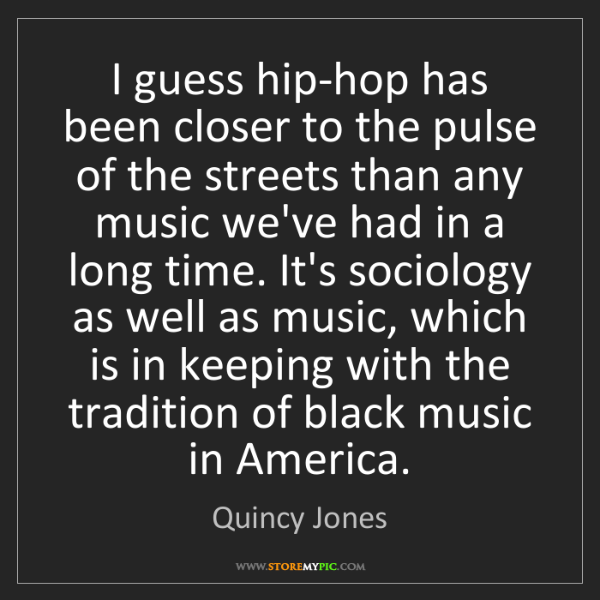 Quincy Jones: I guess hip-hop has been closer to the pulse of the streets...