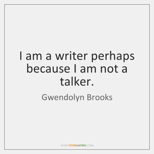 I am a writer perhaps because I am not a talker.