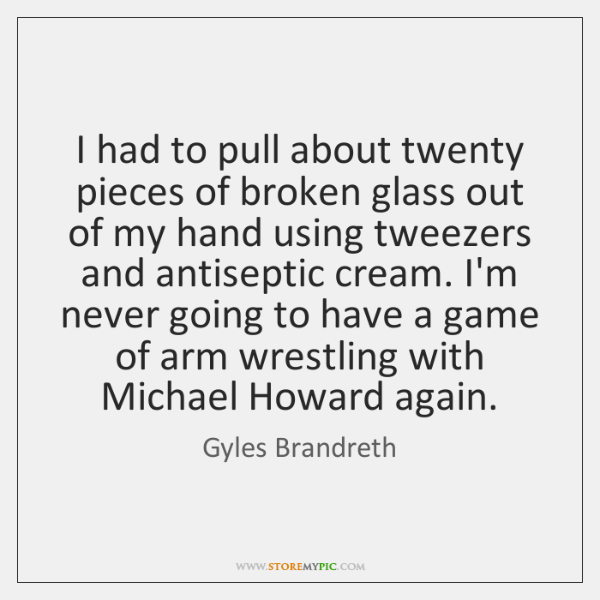 I had to pull about twenty pieces of broken glass out of ...