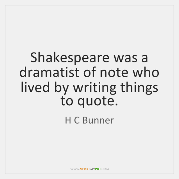Shakespeare was a dramatist of note who lived by writing things to ...