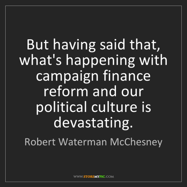 Robert Waterman McChesney: But having said that, what's happening with campaign...