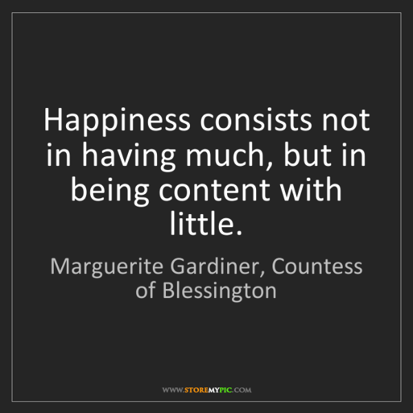 Marguerite Gardiner, Countess of Blessington: Happiness consists not in having much, but in being co