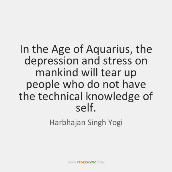 In the Age of Aquarius, the depression and stress on mankind will ...