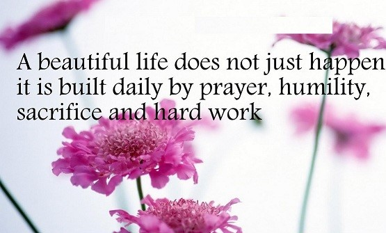 A beautiful life does not just happen it is built daily by prayer humility sacrifice
