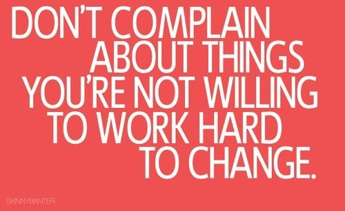 Dont Complain About Things Youre Not Willing To Work Hard To Change