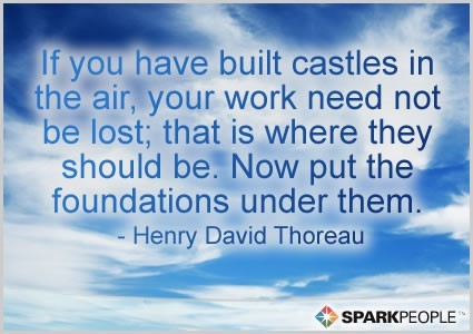 If you have built castles in the air your work need not be lost that is wher they sh