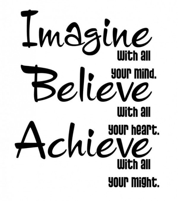 Imagine with all your mind believe with all your heart achiever with all your might