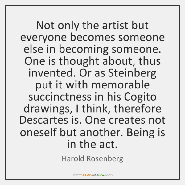 Not only the artist but everyone becomes someone else in becoming someone. ...