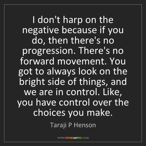 Taraji P Henson: I don't harp on the negative because if you do, then...