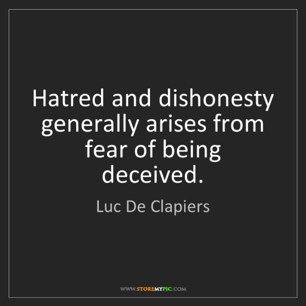 Luc De Clapiers: Hatred and dishonesty generally arises from fear of being...