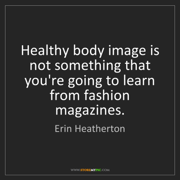Erin Heatherton: Healthy body image is not something that you're going...