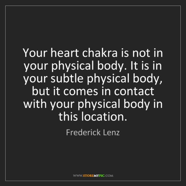 Frederick Lenz: Your heart chakra is not in your physical body. It is...