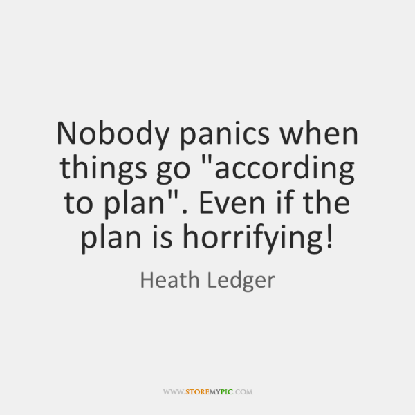 "Nobody panics when things go ""according to plan"". Even if the plan ..."