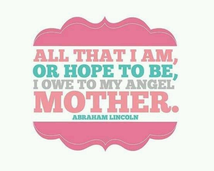 All That I Am Or Hope To Be I Owe To My Angel Mother Amraham Lincoln