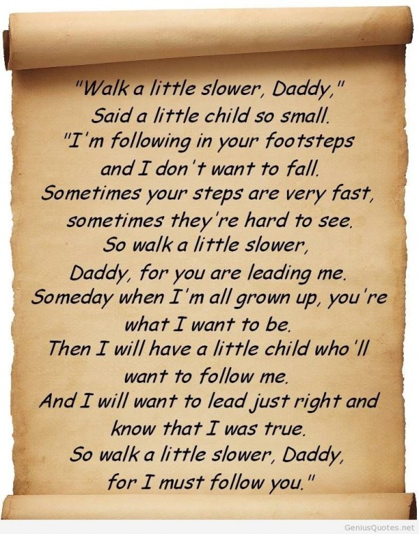 Walk a little slower daddy said a little chile so small im following in your foot steps