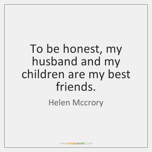 To Be Honest My Husband And My Children Are My Best Friends