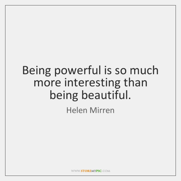 Being powerful is so much more interesting than being beautiful.