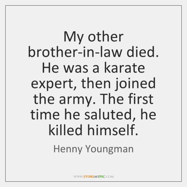My other brother-in-law died. He was a karate expert, then joined the ...