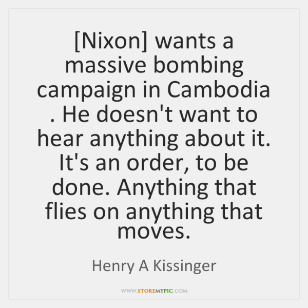 [Nixon] wants a massive bombing campaign in Cambodia . He doesn't want to ...