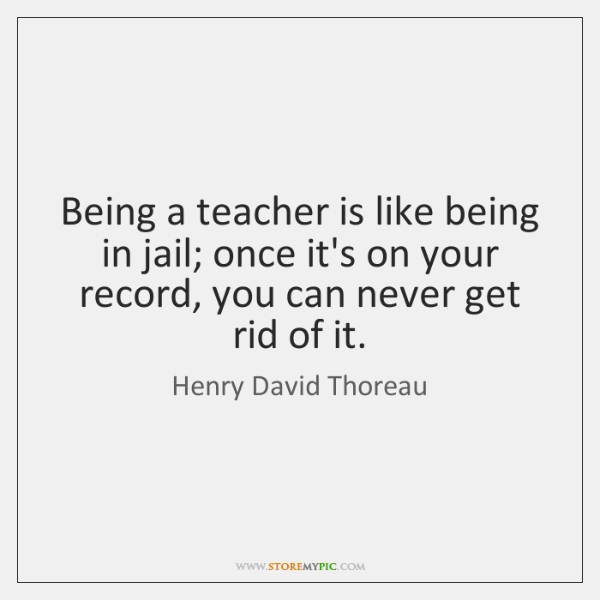 Being a teacher is like being in jail; once it's on your ...