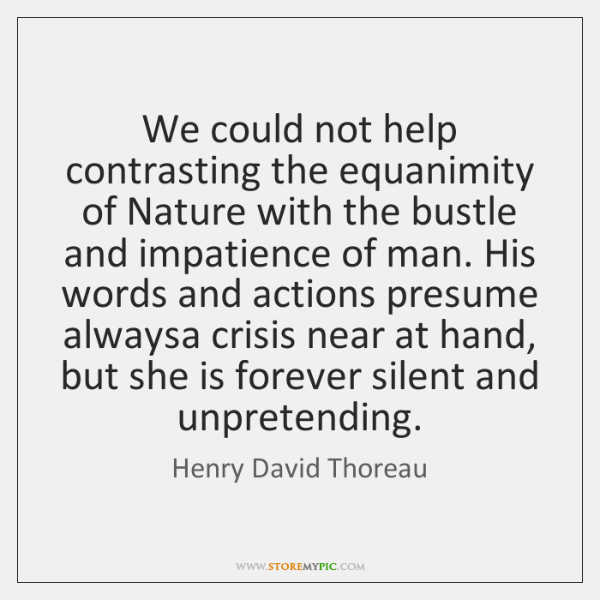 We could not help contrasting the equanimity of Nature with the bustle ...