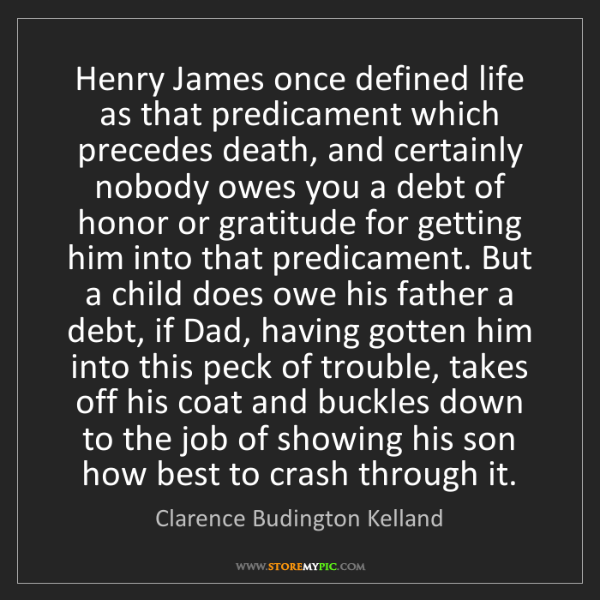 Clarence Budington Kelland: Henry James once defined life as that predicament which...
