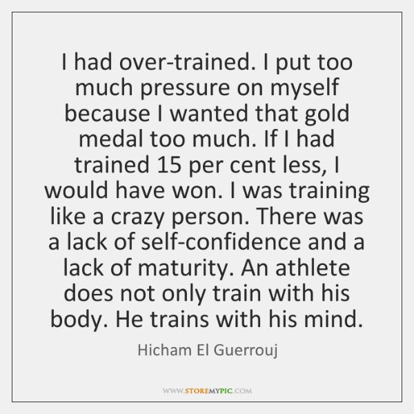 I had over-trained. I put too much pressure on myself because I ...