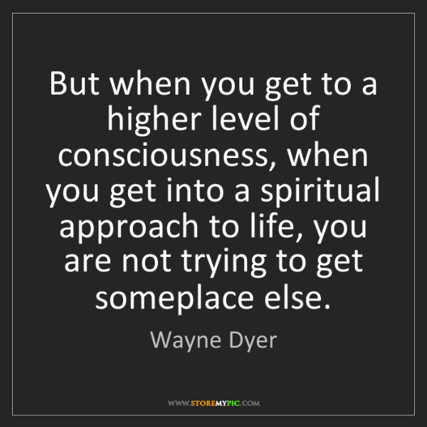 Wayne Dyer But When You Get To A Higher Level Of Consciousness