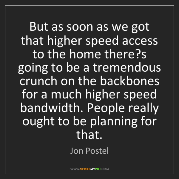 Jon Postel: But as soon as we got that higher speed access to the...