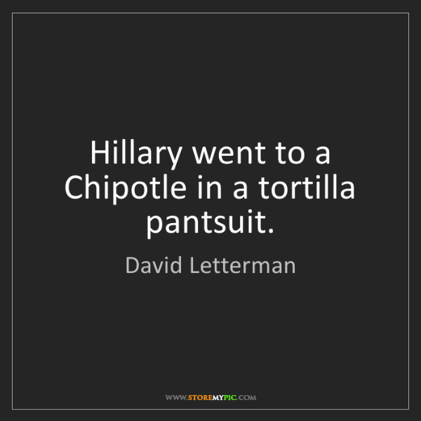 David Letterman: Hillary went to a Chipotle in a tortilla pantsuit.
